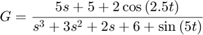 $$G = \frac{{5s + 5 + 2\cos \left( {2.5t} \right)}}{{{s^3}   + 3{s^2} + 2s + 6 + \sin \left( {5t} \right)}}$$
