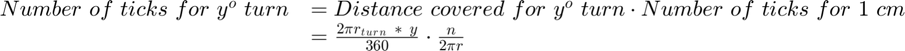 $$\begin{array}{cl} Number\ of\ ticks\ for\ y^o\ turn &= {Distance\ covered\ for\ y^o\ turn}\cdot{Number\ of\ ticks\ for\ 1\ cm}\\ &= \frac{{2}{\pi}{r}{_t}{_u}{_r}{_n}{\ *\ y}}{360}{\* }\cdot\frac{n}{{2}{\pi}{r}}\end{array}$$