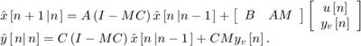 $$\begin{array}{l} \hat x\left[ {n + 1\left| n \right.} \right] = A\left( {I - MC} \right)\hat x\left[ {n\left| {n - 1} \right.} \right] + \left[ {\begin{array}{*{20}{c}} B&{AM} \end{array}} \right]\left[ {\begin{array}{*{20}{c}} {u\left[ n \right]}\\ {{y_v}\left[ n \right]} \end{array}} \right]\\ \hat y\left[ {\left. n \right|n} \right] = C\left( {I - MC} \right)\hat x\left[ {n\left| {n - 1} \right.} \right] + CM{y_v}\left[ n \right]. \end{array}$$