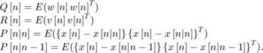 $$\begin{array}{l} Q\left[ n \right] = E(w\left[ n \right]w{\left[ n \right]^T})\\ R\left[ n \right] = E(v\left[ n \right]v{\left[ n \right]^T})\\ P\left[ {n|n} \right] = E(\left\{ {x\left[ n \right] - x\left[ {n|n} \right]} \right\}{\left\{ {x\left[ n \right] - x\left[ {n|n} \right]} \right\}^T})\\ P\left[ {n|n - 1} \right] = E(\left\{ {x\left[ n \right] - x\left[ {n|n - 1} \right]} \right\}{\left\{ {x\left[ n \right] - x\left[ {n|n - 1} \right]} \right\}^T}). \end{array}$$