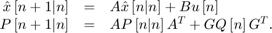 $$\begin{array}{rcl} \hat x\left[ {n + 1|n} \right] & = & A\hat x\left[ {n|n} \right] + Bu\left[ n \right]\\ P\left[ {n + 1|n} \right] & = & AP\left[ {n|n} \right]{A^T} + GQ\left[ n \right]{G^T}. \end{array}$$