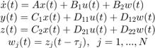 $$\matrix{ \dot{x}(t) = A x(t) + B_1 u(t) + B_2 w(t) \;\;\;\; \cr            y(t) = C_1 x(t) + D_{11} u(t) + D_{12} w(t) \cr            z(t) = C_2 x(t) + D_{21} u(t) + D_{22} w(t) \cr            w_j(t) = z_j(t - \tau_j) , \;\; j = 1,...,N } \;\;\;\; \;\;\;\; $$