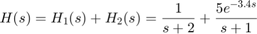 $$ H(s) = H_1(s) + H_2(s) = {1 \over s+2} + {5 e^{-3.4 s} \over s+1} $$