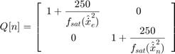 $$ Q[n] = \left[   \begin{array}{ c c }       \displaystyle 1+\frac{250}{f_{sat}(\hat{\dot{x}}_e^2)} & 0 \\      0 & \displaystyle 1+\frac{250}{f_{sat}(\hat{\dot{x}}_n^2)}   \end{array}     \right] $$