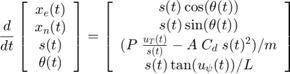 $$ \frac{d}{dt} \left[ \begin{array} {c}  x_e(t) \\  x_n(t) \\  s(t) \\  \theta(t) \end{array} \right] = \left[ \begin{array} {c}  s(t)\cos(\theta(t)) \\  s(t)\sin(\theta(t)) \\  (P \; \frac{u_T(t)}{s(t)} - A \; C_d \; s(t)^2) / m \\  s(t) \tan(u_\psi(t)) / L \end{array} \right] $$