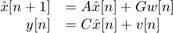 $$ \begin{array} {rl} \hat{x}[n+1] &= A\hat{x}[n] + Gw[n] \\ y[n] &= C\hat{x}[n] + v[n] \end{array} $$