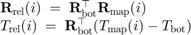 $$\begin{array}{l}    \mathbf{R}_\mathrm{rel}(i) \;=\;      \mathbf{R}_\mathrm{bot}^\top \mathbf{R}_\mathrm{map}(i) \\    T_\mathrm{rel}(i) \;=\;      \mathbf{R}_\mathrm{bot}^\top ({T_\mathrm{map}}(i) - T_\mathrm{bot}) \end{array}$$