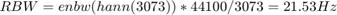 $$ RBW = enbw(hann(3073)) * 44100 / 3073 = 21.53 Hz $$