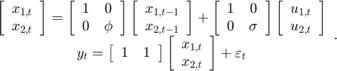$$\begin{array}{*{20}{c}} {\left[ {\begin{array}{*{20}{c}} {{x_{1,t}}}\\ {{x_{2,t}}} \end{array}} \right] = \left[ {\begin{array}{*{20}{c}} 1&0\\ 0&\phi \end{array}} \right]\left[ {\begin{array}{*{20}{c}} {{x_{1,t - 1}}}\\ {{x_{2,t - 1}}} \end{array}} \right] + \left[ {\begin{array}{*{20}{c}} 1&0\\ 0&\sigma \end{array}} \right]\left[ {\begin{array}{*{20}{c}} {{u_{1,t}}}\\ {{u_{2,t}}} \end{array}} \right]}\\ {{y_t} = \left[ {\begin{array}{*{20}{c}} 1&1 \end{array}} \right]\left[ {\begin{array}{*{20}{c}} {{x_{1,t}}}\\ {{x_{2,t}}} \end{array}} \right] + {\varepsilon _t}} \end{array}.$$