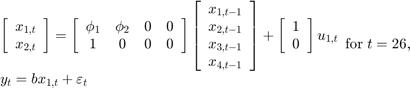 $$\begin{array}{l} \left[ {\begin{array}{*{20}{c}} {{x_{1,t}}}\\ {{x_{2,t}}} \end{array}} \right] = \left[ {\begin{array}{*{20}{c}} {{\phi _1}}&{{\phi _2}}&0&0\\ 1&0&0&0 \end{array}} \right]\left[ {\begin{array}{*{20}{c}} {{x_{1,t - 1}}}\\ {{x_{2,t - 1}}}\\ {{x_{3,t - 1}}}\\ {{x_{4,t - 1}}} \end{array}} \right] + \left[ {\begin{array}{*{20}{c}} 1\\ 0 \end{array}} \right]{u_{1,t}}\\ {y_t} = b{x_{1,t}} + {\varepsilon _t} \end{array}{\rm for\;}t = 26,$$