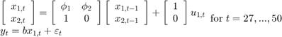 $$\begin{array}{l} \left[ {\begin{array}{*{20}{c}} {{x_{1,t}}}\\ {{x_{2,t}}} \end{array}} \right] = \left[ {\begin{array}{*{20}{c}} {{\phi _1}}&{{\phi _2}}\\ 1&0 \end{array}} \right]\left[ {\begin{array}{*{20}{c}} {{x_{1,t - 1}}}\\ {{x_{2,t - 1}}} \end{array}} \right] + \left[ {\begin{array}{*{20}{c}} 1\\ 0 \end{array}} \right]{u_{1,t}}\\ {y_t} = b{x_{1,t}} + {\varepsilon _t} \end{array}{\rm for\;}t = 27,...,50$$