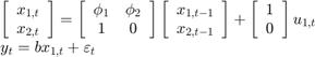 $$\begin{array}{l} \left[ {\begin{array}{*{20}{c}} {{x_{1,t}}}\\ {{x_{2,t}}} \end{array}} \right] = \left[ {\begin{array}{*{20}{c}} {{\phi _1}}&{{\phi _2}}\\ 1&0 \end{array}} \right]\left[ {\begin{array}{*{20}{c}} {{x_{1,t - 1}}}\\ {{x_{2,t - 1}}} \end{array}} \right] + \left[ {\begin{array}{*{20}{c}} 1\\ 0 \end{array}} \right]{u_{1,t}}\\ {y_t} = b{x_{1,t}} + {\varepsilon _t} \end{array}$$