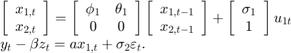 $$\begin{array}{l} \left[ {\begin{array}{*{20}{c}} {{x_{1,t}}}\\ {{x_{2,t}}} \end{array}} \right] = \left[ {\begin{array}{*{20}{c}} {{\phi _1}}&{{\theta _1}}\\ 0&0 \end{array}} \right]\left[ {\begin{array}{*{20}{c}} {{x_{1,t - 1}}}\\ {{x_{2,t - 1}}} \end{array}} \right] + \left[ {\begin{array}{*{20}{c}} {{\sigma _1}}\\ 1 \end{array}} \right]{u_{1t}}\\ {y_t} - \beta {z_t} = a{x_{1,t}} + {\sigma _2}{\varepsilon _t}. \end{array}$$