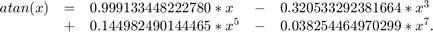 $$ \begin{array}{lllll}  atan(x) & = & 0.999133448222780*x     & - & 0.320533292381664*x^{3} \\          & + & 0.144982490144465*x^{5} & - & 0.038254464970299*x^{7}. \end{array} $$