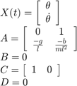 $$\begin{array}{l} X(t) = \left[ {\begin{array}{*{20}{c}} \theta \\ {\dot \theta } \end{array}} \right]\\ A = \left[ {\begin{array}{*{20}{c}} 0&1\\ {\frac{{ - g}}{l}}&{\frac{{ - b}}{{m{l^2}}}} \end{array}} \right]\\ B = 0\\ C = \left[ {\begin{array}{*{20}{c}} 1&0 \end{array}} \right]\\ D = 0 \end{array}$$