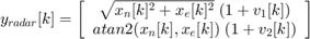 $$ y_{radar}[k] = \left[   \begin{array}{c}      \sqrt{x_n[k]^2+x_e[k]^2} \; (1+v_1[k]) \\      atan2(x_n[k], x_e[k])    \; (1+v_2[k]) \\   \end{array}     \right] $$