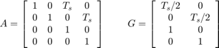 $$ A = \left[   \begin{array}{c c c c}      1 & 0 & T_s & 0 \\      0 & 1 & 0 & T_s \\      0 & 0 & 1 & 0 \\      0 & 0 & 0 & 1   \end{array}     \right]  \;\;\;\;\;\;\;\;  G = \left[   \begin{array}{c c}      T_s/2 & 0 \\      0 & T_s/2 \\      1 & 0 \\      0 & 1   \end{array}     \right] $$