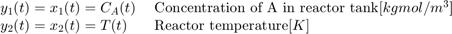 $$ \begin{array} {ll} y_1(t) = x_1(t) = C_{A}(t) \; & \textnormal{Concentration of A in reactor tank} [kgmol/m^3] \\ y_2(t) = x_2(t) = T(t) \; & \textnormal{Reactor temperature} [K] \\ \end{array} $$