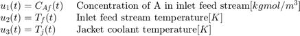 $$ \begin{array} {ll} u_1(t) = C_{Af}(t) \; & \textnormal{Concentration of A in inlet feed stream} [kgmol/m^3] \\ u_2(t) = T_f(t) \; & \textnormal{Inlet feed stream temperature} [K] \\ u_3(t) = T_j(t) \; & \textnormal{Jacket coolant temperature} [K] \\ \end{array} $$