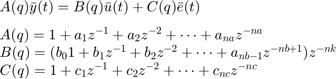 $$ \begin{array} {l}A(q)\bar{y}(t)=B(q)\bar{u}(t)+C(q)\bar{e}(t) \\[0.1in] A(q) = 1+a_1z^{-1}+a_2z^{-2}+\cdots+a_{na}z^{-na} \\ B(q) = (b_01+b_1z^{-1}+b_2z^{-2}+\cdots+a_{nb-1}z^{-nb+1})z^{-nk} \\ C(q) = 1+c_1z^{-1}+c_2z^{-2}+\cdots+c_{nc}z^{-nc} \\ \end{array} $$