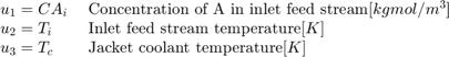 $$ \begin{array} {ll} u_1 = CA_i \; & \textnormal{Concentration of A in inlet feed stream} [kgmol/m^3] \\ u_2 = T_i \; & \textnormal{Inlet feed stream temperature} [K] \\ u_3 = T_c \; & \textnormal{Jacket coolant temperature} [K] \\ \end{array} $$
