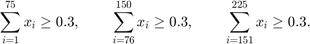 $$\sum_{i=1}^{75}    x_i \ge 0.3, \qquad$$ $$\sum_{i=76}^{150}  x_i \ge 0.3, \qquad$$ $$\sum_{i=151}^{225} x_i \ge 0.3.$$
