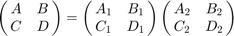 $$\left( {\matrix{A & B  \cr    C & D  \cr  } } \right) = \left( {\matrix{ {{A_1}} & {{B_1}}  \cr    {{C_1}} & {{D_1}}  \cr  } } \right)\left( {\matrix{   {{A_2}} & {{B_2}}  \cr    {{C_2}} & {{D_2}}  \cr  } } \right)$$