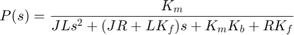 $$P(s) = {K_m \over J L s^2 + (J R + L K_f) s + K_m K_b + R K_f}$$
