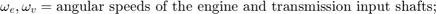 $$\omega_e, \omega_v = \mbox{angular speeds of the engine and transmission input shafts; }$$