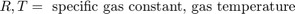 $$R, T =\mbox{ specific gas constant, gas temperature}$$