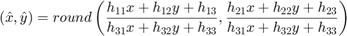 $$(\hat{x},\hat{y}) = round\left(\frac{h_{11}x + h_{12}y + h_{13}}{h_{31}x + h_{32}y + h_{33}}, \frac{h_{21}x + h_{22}y + h_{23}}{h_{31}x + h_{32}y + h_{33}}\right)$$