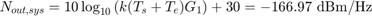 $$N_{out,sys} = 10\log_{10}{\left(k(T_s + T_e)G_1\right)} + 30 = -166.97 \mbox{ dBm/Hz}$$