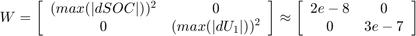 $$ W = \left[ \begin{array}{cc}   (max(|dSOC|))^2 & 0 \   0 & (max(|dU_1|))^2 \end{array} \right] \approx \left[ \begin{array}{cc}   2e-8 & 0 \   0 & 3e-7 \end{array} \right] $$