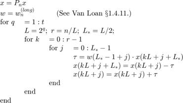 $$\begin{array}{llll}    \multicolumn{4}{l}{x = P_nx}\\    \multicolumn{4}{l}{w = w_n^{(long)}\mbox{\hspace*{3em}(See Van Loan \S 1.4.11.)}}\\    \mbox{for}\ q\ & \multicolumn{3}{l}{ = 1:t}\\        & \multicolumn{3}{l}{L=2^q;\ r=n/L;\ L_\ast=L/2;}\\        & \mbox{for}\ k\ & \multicolumn{2}{l}{=0:r-1}\\        & & \mbox{for}\ j\ & =0:L_\ast-1\\        & &                & \tau  = w(L_\ast-1+j) \cdot x(kL+j+L_\ast)\\        & &                & x(kL+j+L_\ast) = x(kL+j)  - \tau\\        & &                & x(kL+j)    = x(kL+j)  + \tau\\        & & \mbox{end}\\        & \mbox{end}\\   \mbox{end}\\ \end{array}$$
