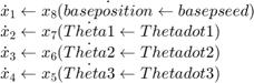 $$  \begin{array}{l}  \dot x_1  \leftarrow x_8 (\dot {baseposition} \leftarrow {basepseed}) \\  \dot x_2  \leftarrow x_7 (\dot {Theta1}  \leftarrow {Thetadot1} ) \\  \dot x_3  \leftarrow x_6 (\dot {Theta2}  \leftarrow {Thetadot2} ) \\  \dot x_4  \leftarrow x_5 (\dot {Theta3}  \leftarrow {Thetadot3}) \\  \end{array} $$