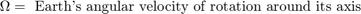 $$\Omega = \mbox{ Earth's angular velocity of rotation around its axis}$$