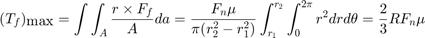 $$ (T_f)_{\mbox{max}} = \int \int_{A} \frac{r \times F_f}{A} da = \frac{F_n \mu}{\pi (r_2^2-r_1^2)} \int^{r_2}_{r_1} \int^{2\pi}_{0} r^2 dr d\theta = \frac{2}{3}R F_n \mu $$