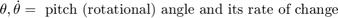 $$\theta, \dot{\theta} = \mbox{ pitch (rotational) angle and its rate of change}$$