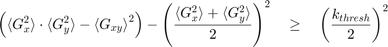 $$ \left( {\langle G_x^2 \rangle} \cdot {\langle G_y^2 \rangle} - {\langle G_{xy} \rangle}^2 \right) - \left( {\frac{{\langle G_x^2 \rangle} + {\langle G_y^2 \rangle}}{2}} \right)^2 \quad \geq \quad \left( {\frac{k_{thresh}}{2}} \right)^2 $$