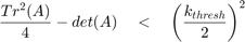 $$ \frac{Tr^2(A)}{4}-det(A) \quad < \quad \left( {\frac{k_{thresh}}{2}} \right)^2 $$