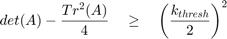 $$ det(A) - \frac{Tr^2(A)}{4} \quad \geq \quad \left( {\frac{k_{thresh}}{2}} \right)^2 $$