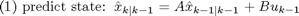 $$\mbox{(1) predict state: }\hat x_{k|k-1} = A\hat x_{k-1|k-1} + Bu_{k-1}$$