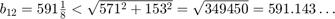 $\;b_{12} = 591\frac{1}{8}                            < \sqrt{571^2+153^2}                            = \sqrt{349450}                            = 591.143\ldots$
