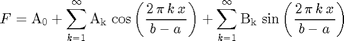 $$F=\mathrm{A_0} + \sum_{k=1}^{\infty} \mathrm{A_k}\, \cos\left(\frac{2\, \pi\, k\, x}{b - a}\right) + \sum_{k=1}^{\infty} \mathrm{B_k}\, \sin\left(\frac{2\, \pi\, k\, x}{b - a}\right)$$