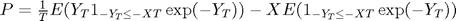 $P=\frac{1}{T}E(Y_T 1_{-Y_T\leq -XT}\exp(-Y_T))-XE(1_{-Y_T\leq -XT}\exp(-Y_T))$