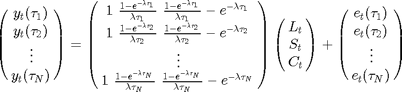 $$ \begin{pmatrix} {y_t(\tau_1) \cr y_t(\tau_2) \cr \vdots \cr y_t(\tau_N)} \end{pmatrix} = \begin{pmatrix} {1 \ \frac{1 - e^{-\lambda \tau_1}}{\lambda \tau_1} \ \frac{1 - e^{-\lambda \tau_1}}{\lambda \tau_1} - e^{-\lambda \tau_1} \cr 1 \ \frac{1 - e^{-\lambda \tau_2}}{\lambda \tau_2} \ \frac{1 - e^{-\lambda \tau_2}}{\lambda \tau_2} - e^{-\lambda \tau_2} \cr \vdots \cr 1 \ \frac{1 - e^{-\lambda \tau_N}}{\lambda \tau_N} \ \frac{1 - e^{-\lambda \tau_N}}{\lambda \tau_N} - e^{-\lambda \tau_N}} \end{pmatrix} \begin{pmatrix} {L_t \cr S_t \cr C_t} \end{pmatrix} + \begin{pmatrix} {e_t(\tau_1) \cr e_t(\tau_2) \cr \vdots \cr e_t(\tau_N)} \end{pmatrix}$$
