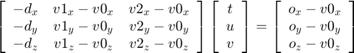 $\left[\begin{array}{ccc} -d_{x} & v1_{x}-v0_{x} & v2_{x}-v0_{x} \\ -d_{y} & v1_{y}-v0_{y} & v2_{y}-v0_{y} \\ -d_{z} & v1_{z}-v0_{z} & v2_{z}-v0_{z} \end{array}\right]\*\left[\begin{array}{c} t \\ u \\ v \end{array} \right]=\left[\begin{array}{c} o_{x}-v0_{x} \\ o_{y}-v0_{y} \\ o_{z}-v0_{z} \end{array}\right]$